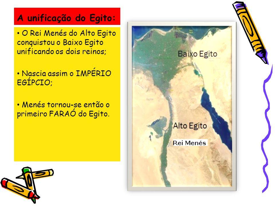A unificação do Egito: O Rei Menés do Alto Egito conquistou o Baixo Egito unificando os dois reinos; Nascia assim o IMPÉRIO EGÍPCIO; Menés tornou-se e