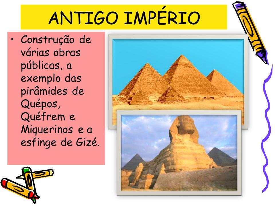 ANTIGO IMPÉRIO Construção de várias obras públicas, a exemplo das pirâmides de Quépos, Quéfrem e Miquerinos e a esfinge de Gizé.