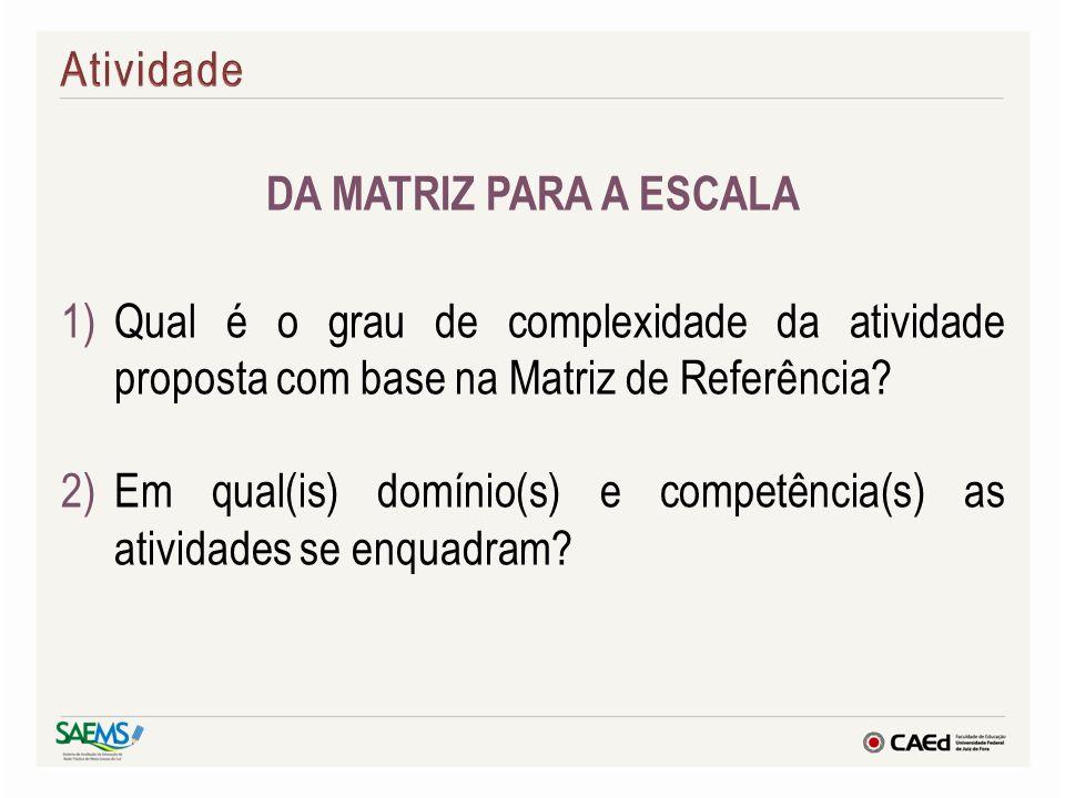 DA MATRIZ PARA A ESCALA 1)Qual é o grau de complexidade da atividade proposta com base na Matriz de Referência? 2)Em qual(is) domínio(s) e competência