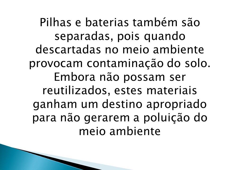 Pilhas e baterias também são separadas, pois quando descartadas no meio ambiente provocam contaminação do solo. Embora não possam ser reutilizados, es