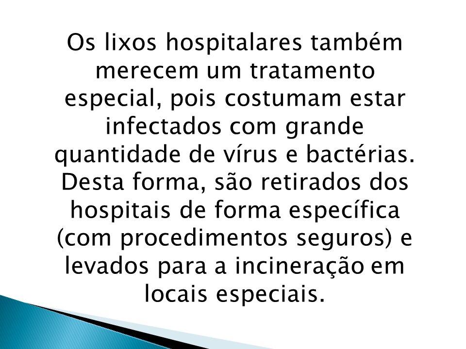 Os lixos hospitalares também merecem um tratamento especial, pois costumam estar infectados com grande quantidade de vírus e bactérias. Desta forma, s