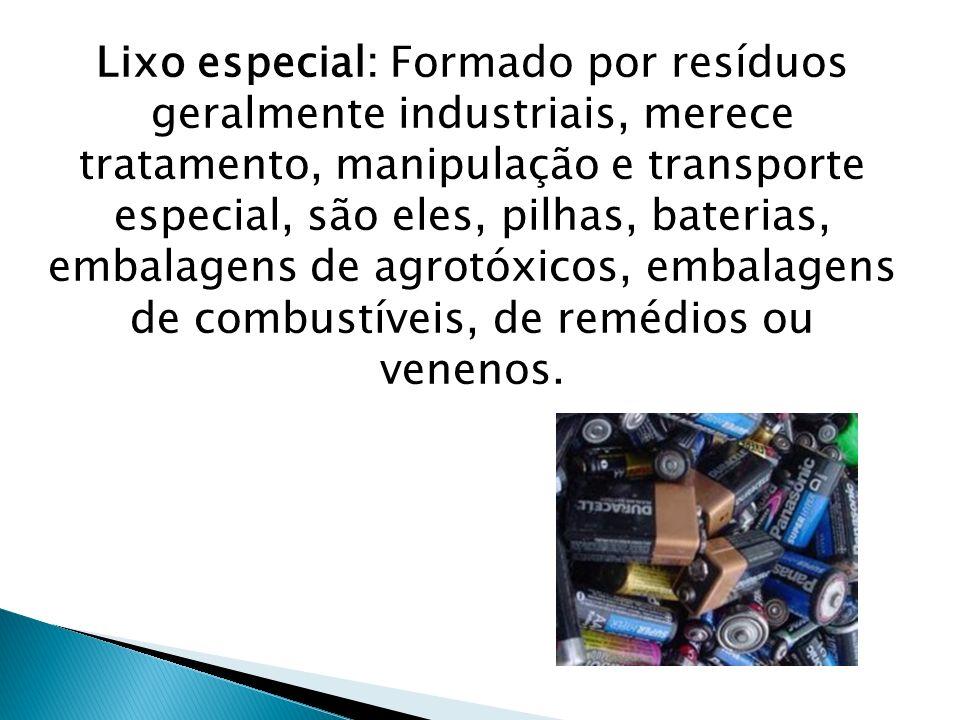 Lixo especial: Formado por resíduos geralmente industriais, merece tratamento, manipulação e transporte especial, são eles, pilhas, baterias, embalage