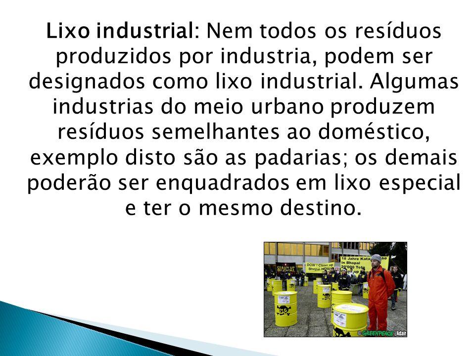 Lixo industrial: Nem todos os resíduos produzidos por industria, podem ser designados como lixo industrial. Algumas industrias do meio urbano produzem