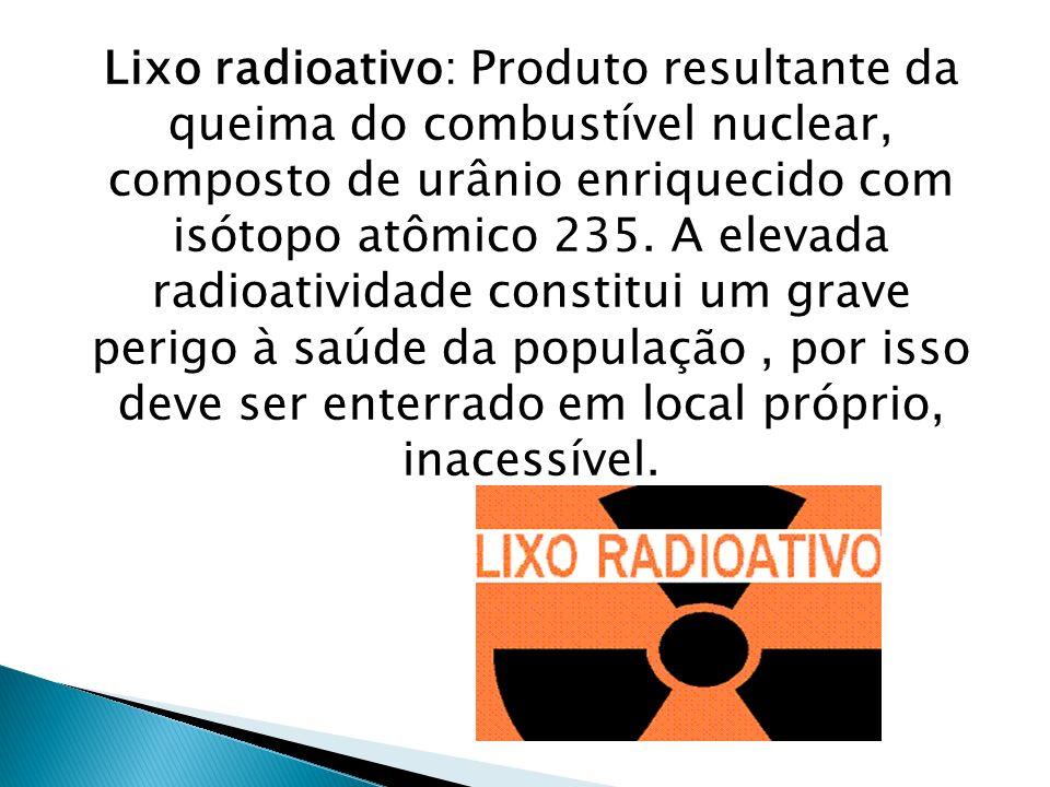 Lixo radioativo: Produto resultante da queima do combustível nuclear, composto de urânio enriquecido com isótopo atômico 235. A elevada radioatividade