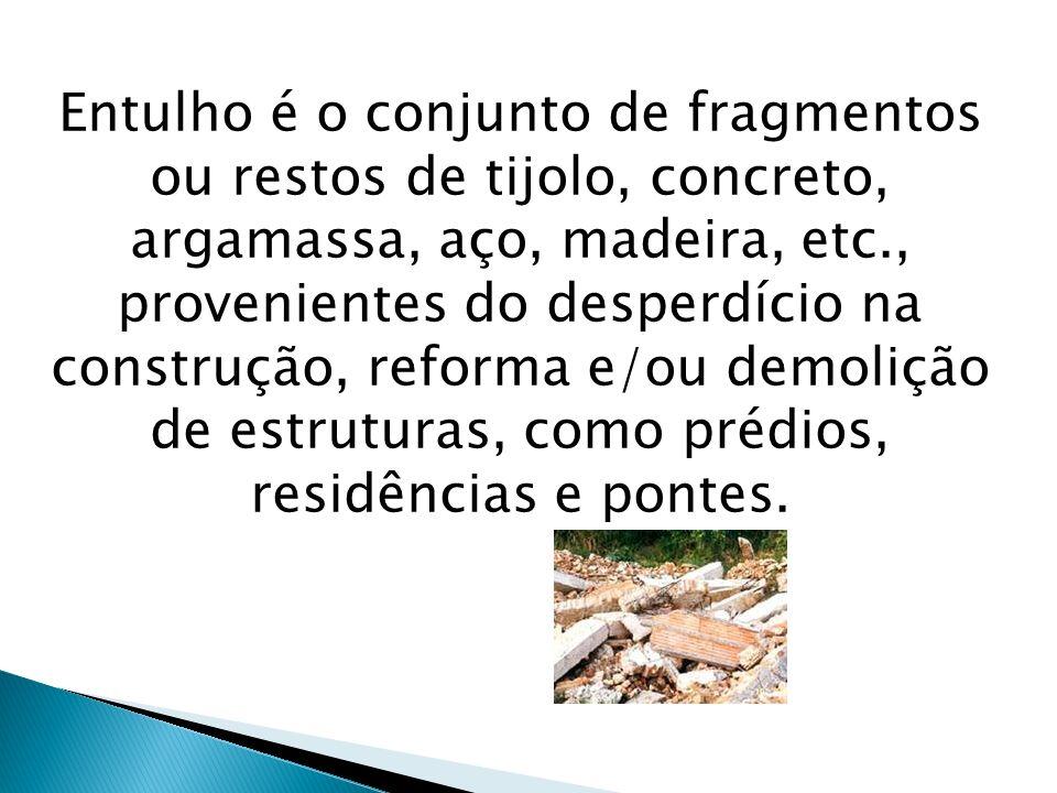 Entulho é o conjunto de fragmentos ou restos de tijolo, concreto, argamassa, aço, madeira, etc., provenientes do desperdício na construção, reforma e/