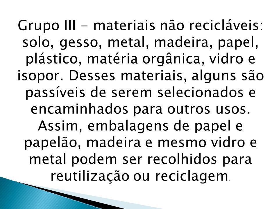 Grupo III - materiais não recicláveis: solo, gesso, metal, madeira, papel, plástico, matéria orgânica, vidro e isopor. Desses materiais, alguns são pa