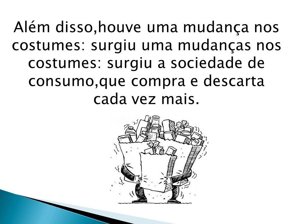 Além disso,houve uma mudança nos costumes: surgiu uma mudanças nos costumes: surgiu a sociedade de consumo,que compra e descarta cada vez mais.