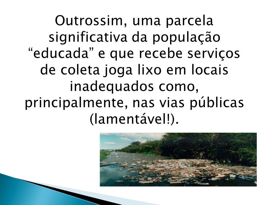 Outrossim, uma parcela significativa da população educada e que recebe serviços de coleta joga lixo em locais inadequados como, principalmente, nas vi