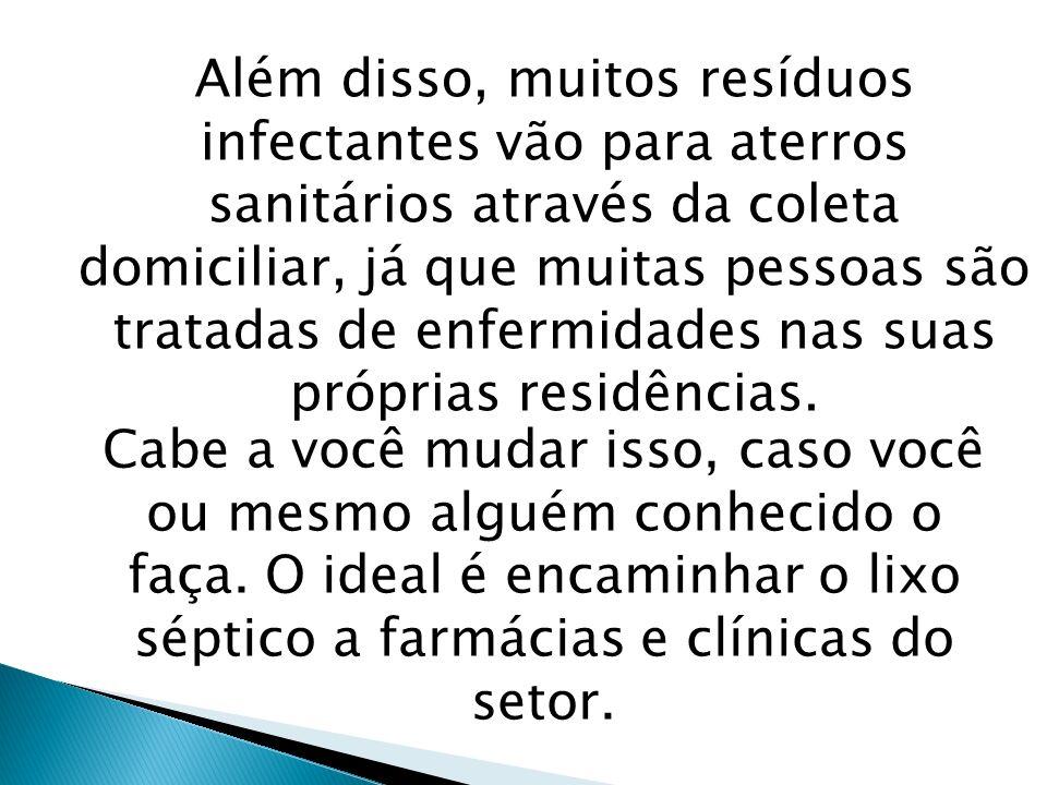 Além disso, muitos resíduos infectantes vão para aterros sanitários através da coleta domiciliar, já que muitas pessoas são tratadas de enfermidades n