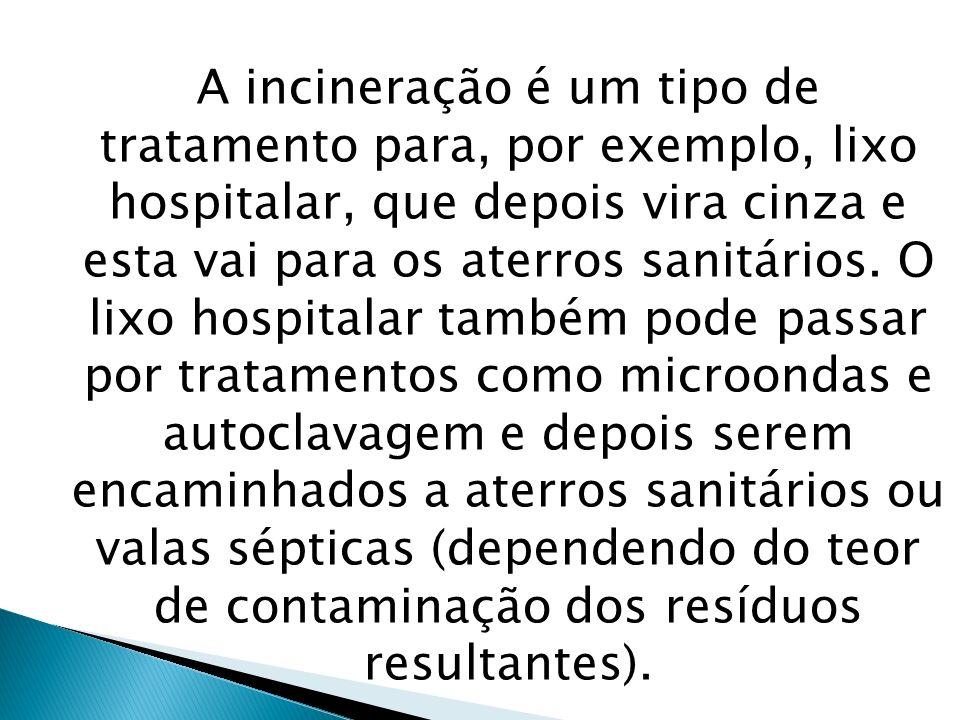 A incineração é um tipo de tratamento para, por exemplo, lixo hospitalar, que depois vira cinza e esta vai para os aterros sanitários. O lixo hospital
