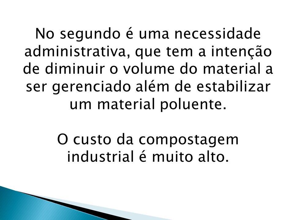 No segundo é uma necessidade administrativa, que tem a intenção de diminuir o volume do material a ser gerenciado além de estabilizar um material polu