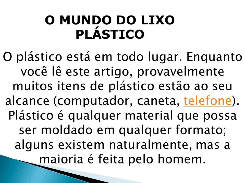 O MUNDO DO LIXO PLÁSTICO O plástico está em todo lugar. Enquanto você lê este artigo, provavelmente muitos itens de plástico estão ao seu alcance (com