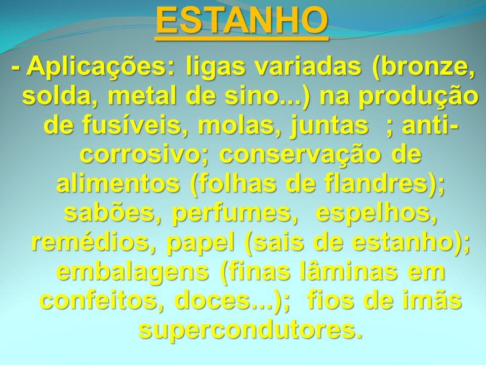 ESTANHO - Aplicações: ligas variadas (bronze, solda, metal de sino...) na produção de fusíveis, molas, juntas ; anti- corrosivo; conservação de alimen