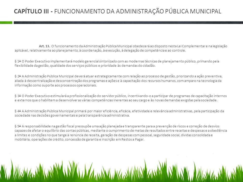 CAPÍTULO III - FUNCIONAMENTO DA ADMINISTRAÇÃO PÚBLICA MUNICIPAL Art. 13. O funcionamento da Administração Pública Municipal obedecerá ao disposto nest