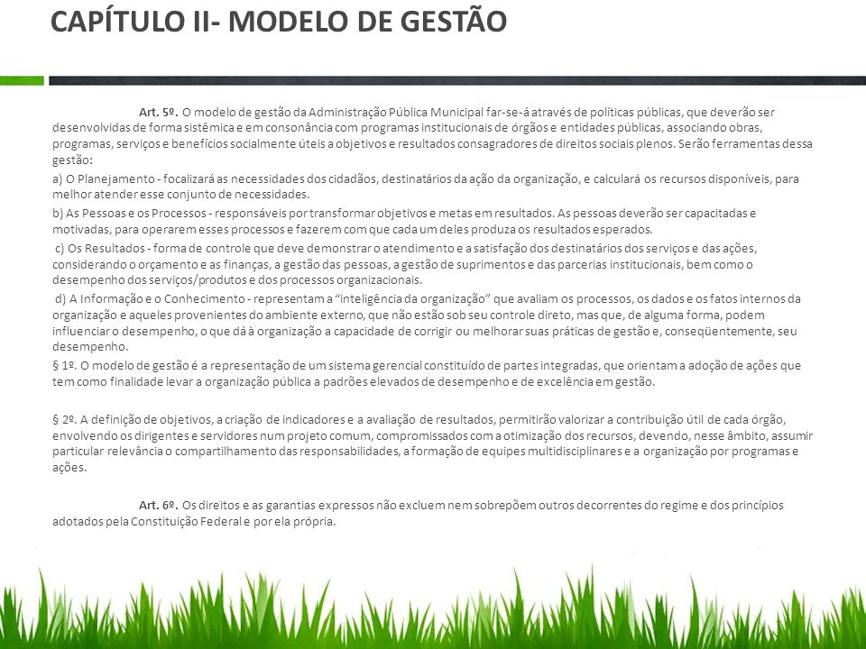 CAPÍTULO II- MODELO DE GESTÃO Art. 5º. O modelo de gestão da Administração Pública Municipal far-se-á através de políticas públicas, que deverão ser d