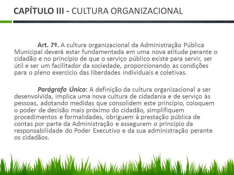 CAPÍTULO III - CULTURA ORGANIZACIONAL Art. 7º. A cultura organizacional da Administração Pública Municipal deverá estar fundamentada em uma nova atitu