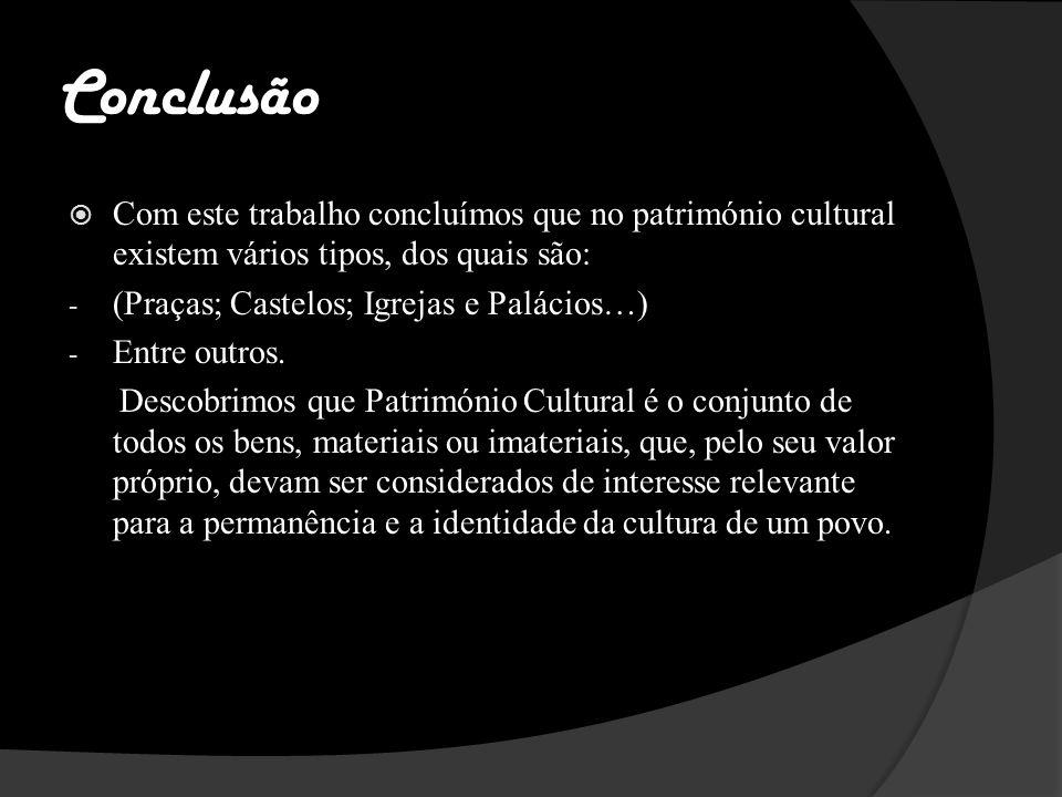 Conclusão Com este trabalho concluímos que no património cultural existem vários tipos, dos quais são: - (Praças; Castelos; Igrejas e Palácios…) - Entre outros.