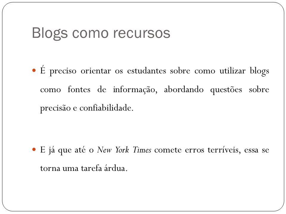 Blogs como recursos É preciso orientar os estudantes sobre como utilizar blogs como fontes de informação, abordando questões sobre precisão e confiabi