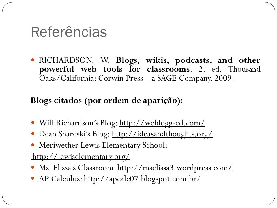 Referências RICHARDSON, W. Blogs, wikis, podcasts, and other powerful web tools for classrooms. 2. ed. Thousand Oaks/California: Corwin Press – a SAGE
