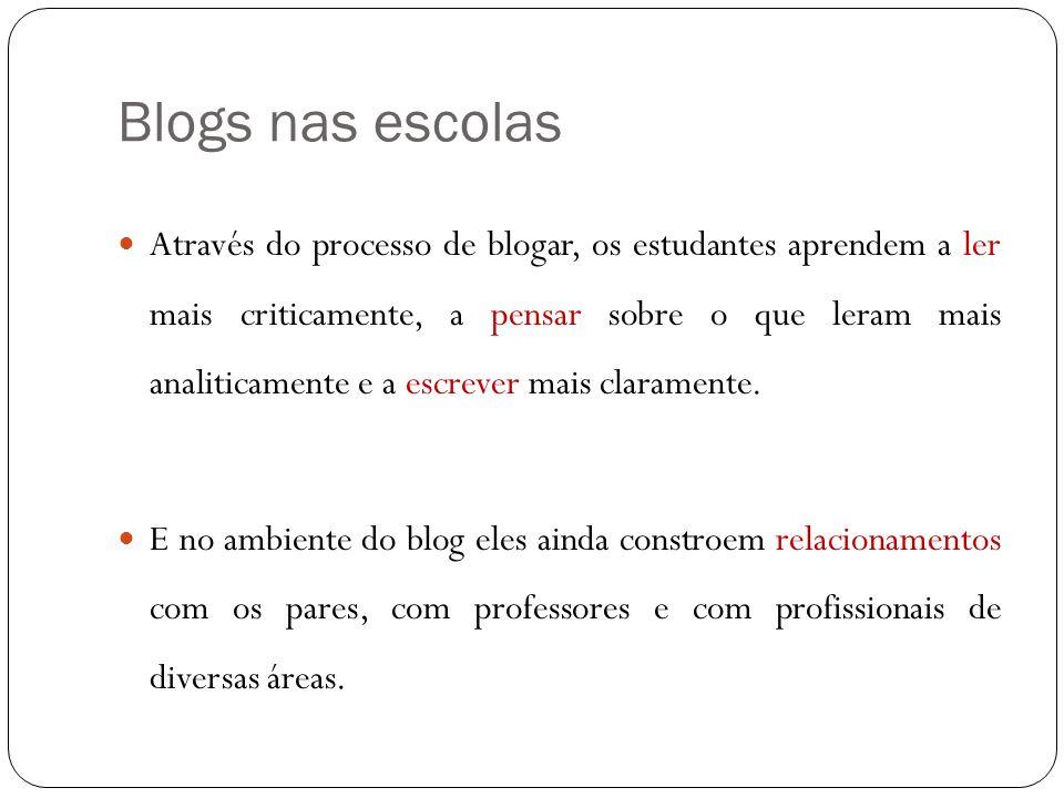 Blogs nas escolas Através do processo de blogar, os estudantes aprendem a ler mais criticamente, a pensar sobre o que leram mais analiticamente e a es