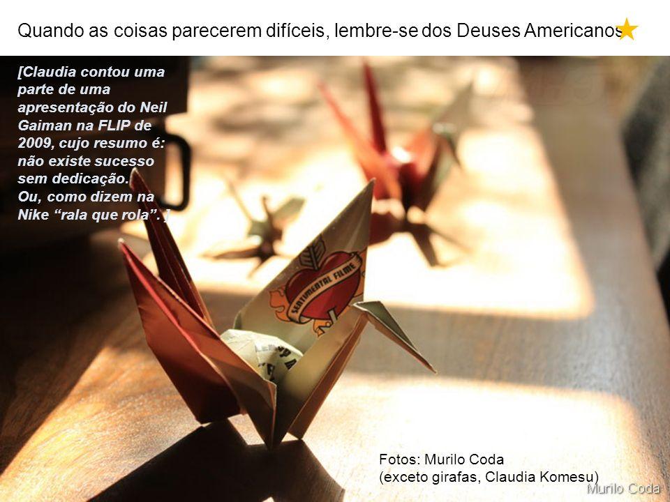 Quando as coisas parecerem difíceis, lembre-se dos Deuses Americanos Fotos: Murilo Coda (exceto girafas, Claudia Komesu) [Claudia contou uma parte de