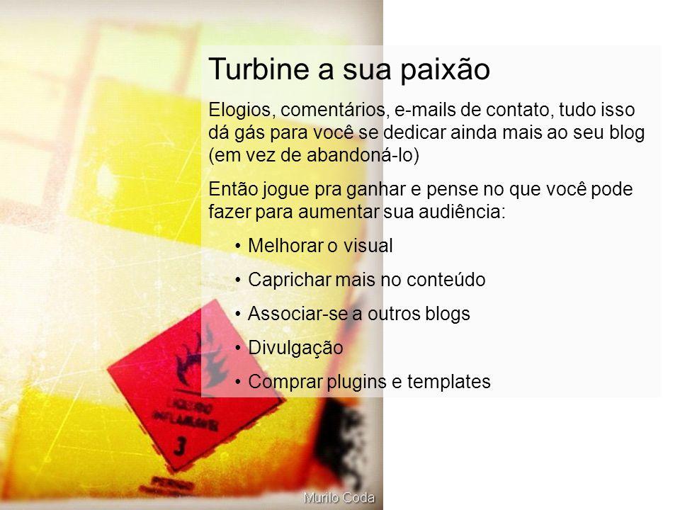 Turbine a sua paixão Elogios, comentários, e-mails de contato, tudo isso dá gás para você se dedicar ainda mais ao seu blog (em vez de abandoná-lo) En