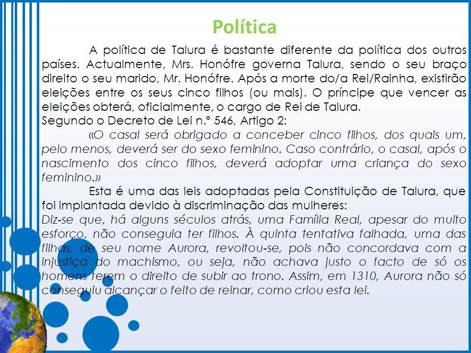 A política de Talura é bastante diferente da política dos outros países. Actualmente, Mrs. Honófre governa Talura, sendo o seu braço direito o seu mar