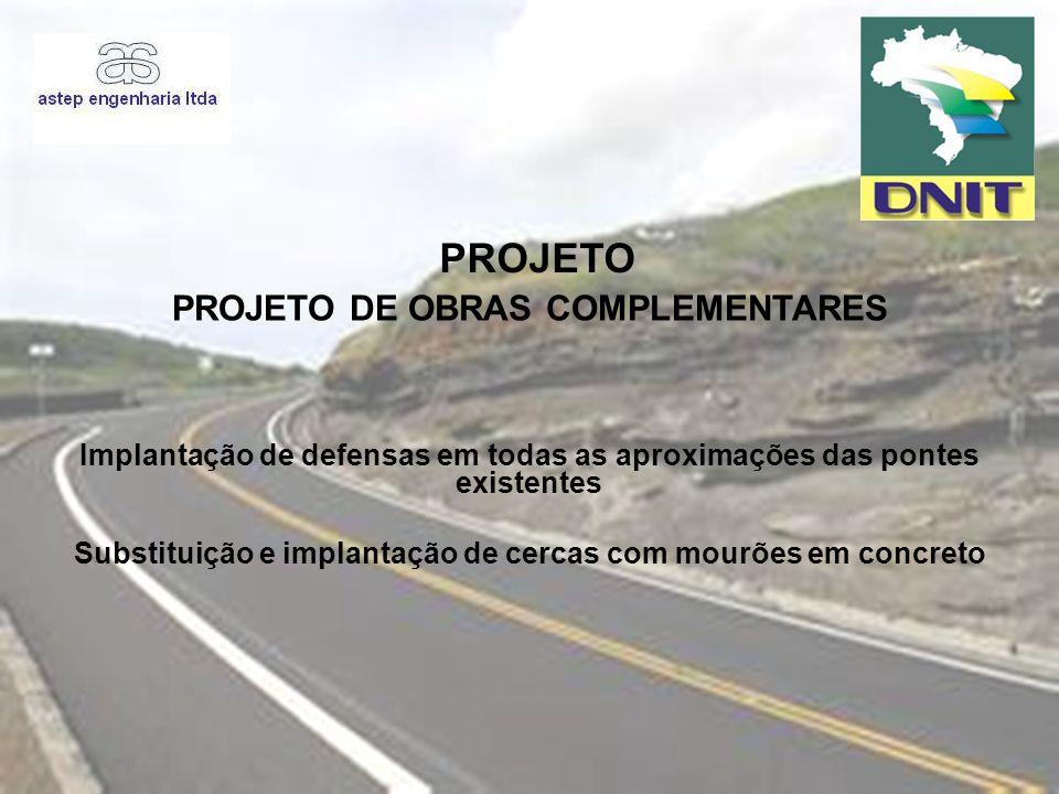 PROJETO PROJETO DE OBRAS COMPLEMENTARES Implantação de defensas em todas as aproximações das pontes existentes Substituição e implantação de cercas co