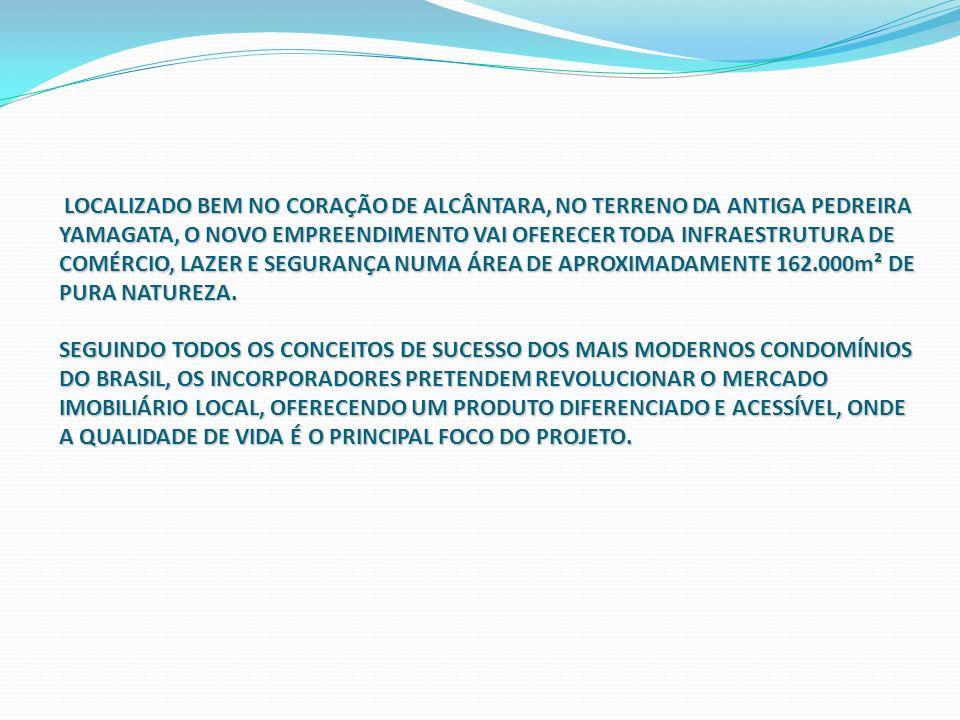 LOCALIZADO BEM NO CORAÇÃO DE ALCÂNTARA, NO TERRENO DA ANTIGA PEDREIRA YAMAGATA, O NOVO EMPREENDIMENTO VAI OFERECER TODA INFRAESTRUTURA DE COMÉRCIO, LAZER E SEGURANÇA NUMA ÁREA DE APROXIMADAMENTE 162.000m² DE PURA NATUREZA.