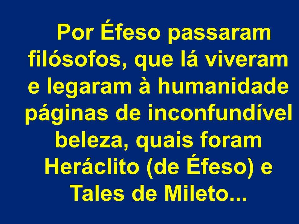 Por Éfeso passaram filósofos, que lá viveram e legaram à humanidade páginas de inconfundível beleza, quais foram Heráclito (de Éfeso) e Tales de Milet