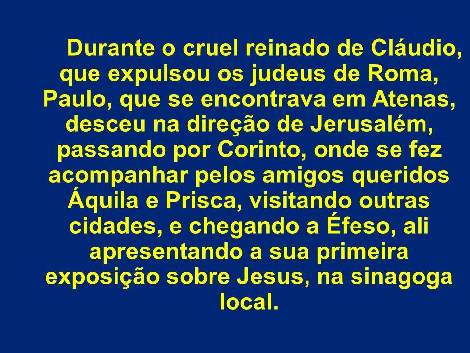 Durante o cruel reinado de Cláudio, que expulsou os judeus de Roma, Paulo, que se encontrava em Atenas, desceu na direção de Jerusalém, passando por C