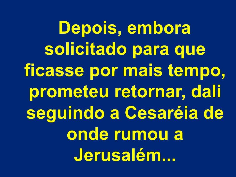 Depois, embora solicitado para que ficasse por mais tempo, prometeu retornar, dali seguindo a Cesaréia de onde rumou a Jerusalém...