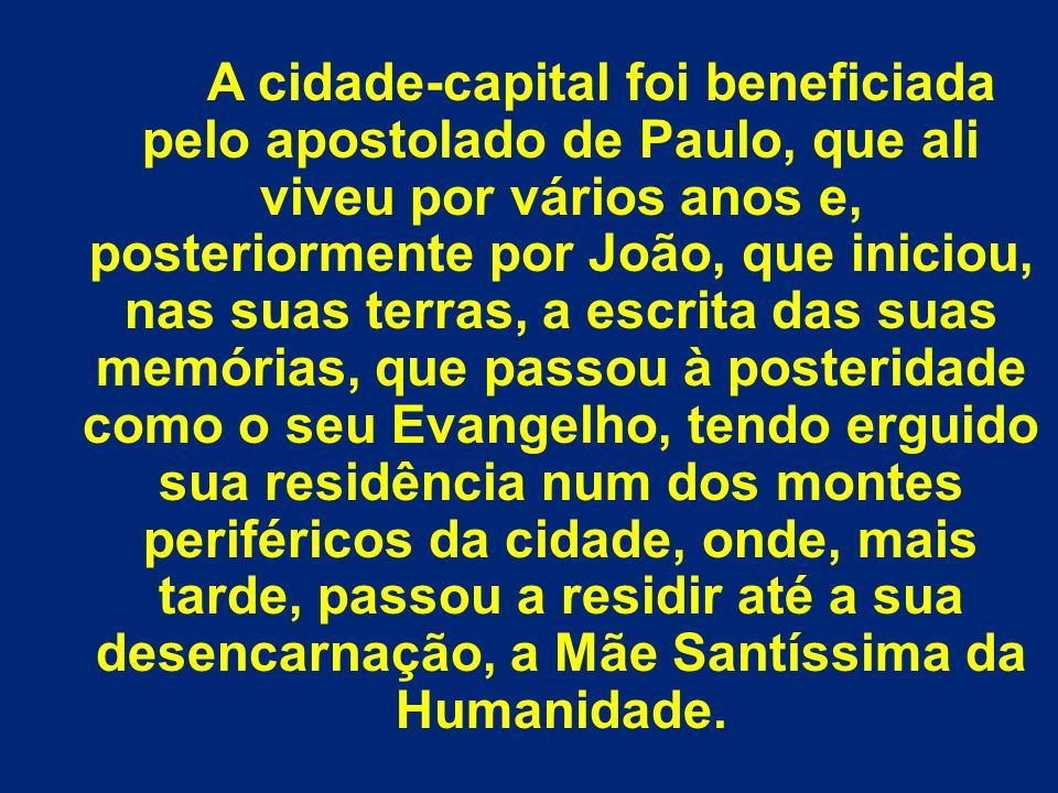 A cidade-capital foi beneficiada pelo apostolado de Paulo, que ali viveu por vários anos e, posteriormente por João, que iniciou, nas suas terras, a e