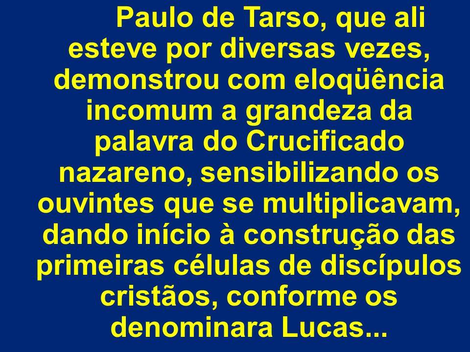 Paulo de Tarso, que ali esteve por diversas vezes, demonstrou com eloqüência incomum a grandeza da palavra do Crucificado nazareno, sensibilizando os