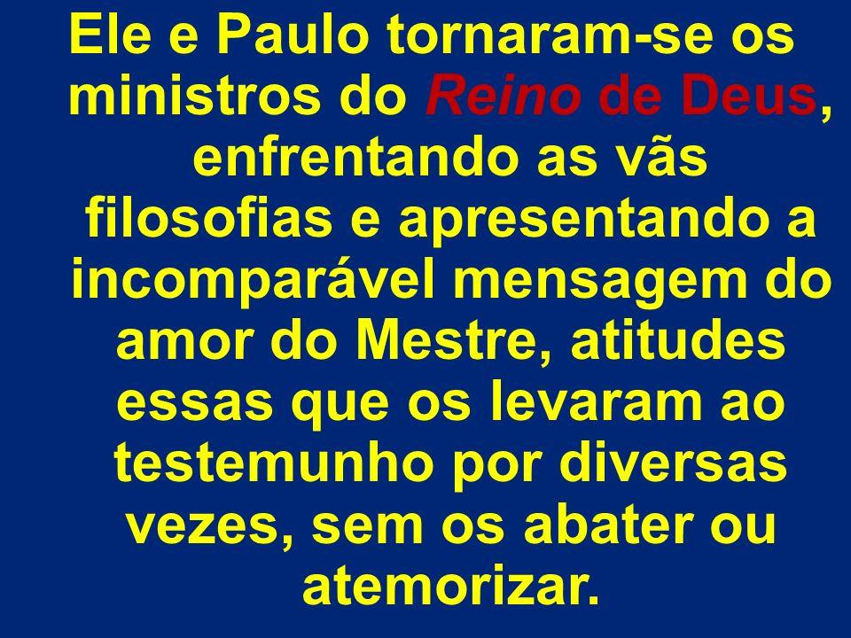 Ele e Paulo tornaram-se os ministros do Reino de Deus, enfrentando as vãs filosofias e apresentando a incomparável mensagem do amor do Mestre, atitude