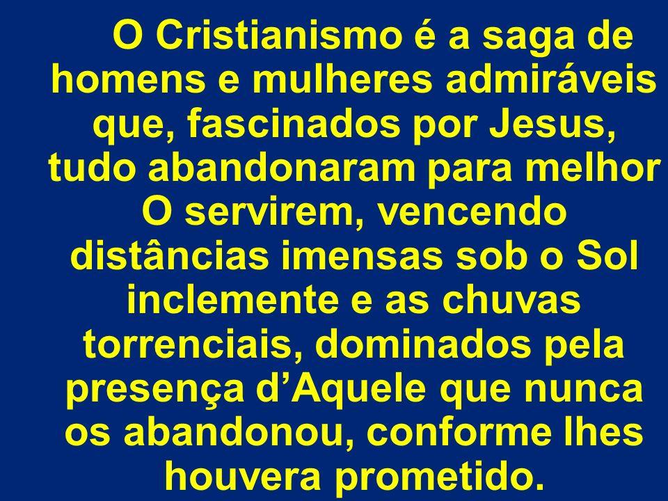 O Cristianismo é a saga de homens e mulheres admiráveis que, fascinados por Jesus, tudo abandonaram para melhor O servirem, vencendo distâncias imensa
