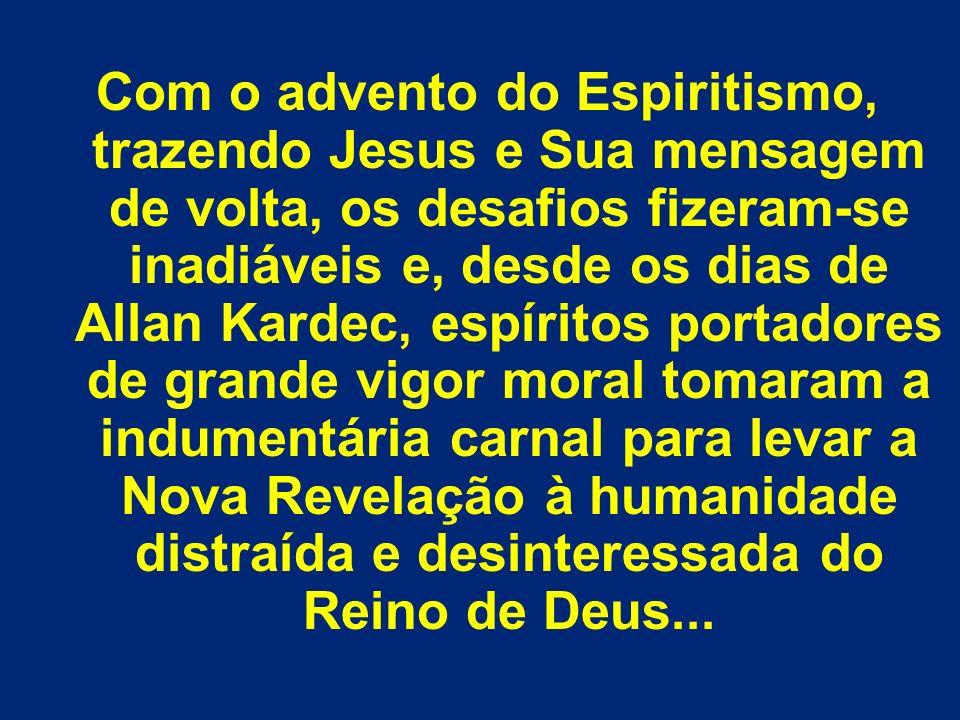 Com o advento do Espiritismo, trazendo Jesus e Sua mensagem de volta, os desafios fizeram-se inadiáveis e, desde os dias de Allan Kardec, espíritos po