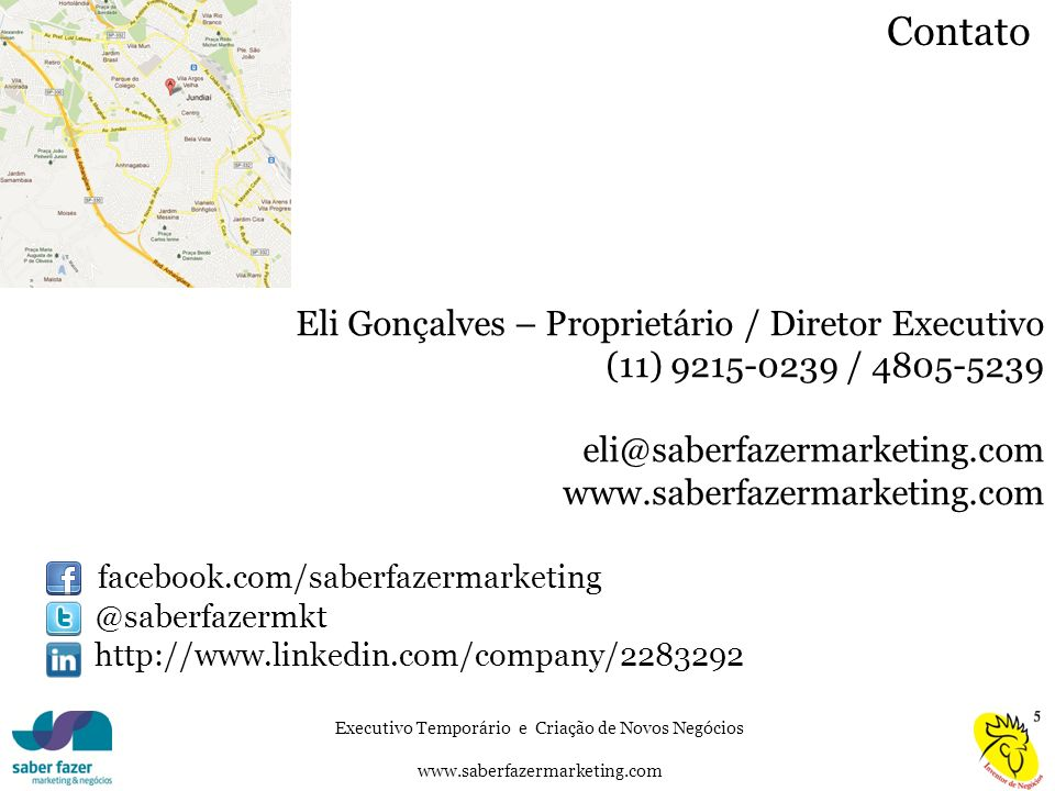 Executivo Temporário e Criação de Novos Negócios www.saberfazermarketing.com Contato Eli Gonçalves – Proprietário / Diretor Executivo (11) 9215-0239 / 4805-5239 eli@saberfazermarketing.com www.saberfazermarketing.com facebook.com/saberfazermarketing @saberfazermkt http://www.linkedin.com/company/2283292