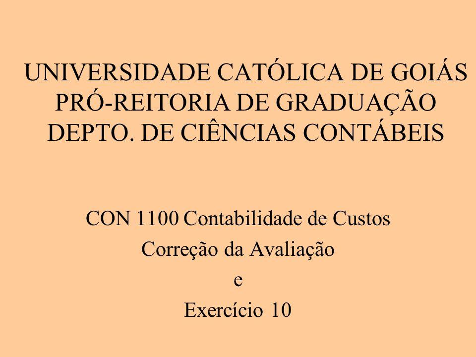 UNIVERSIDADE CATÓLICA DE GOIÁS PRÓ-REITORIA DE GRADUAÇÃO DEPTO. DE CIÊNCIAS CONTÁBEIS CON 1100 Contabilidade de Custos Correção da Avaliação e Exercíc
