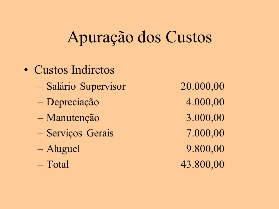 Apuração dos Custos Custos Indiretos –Salário Supervisor20.000,00 –Depreciação 4.000,00 –Manutenção 3.000,00 –Serviços Gerais 7.000,00 –Aluguel 9.800,