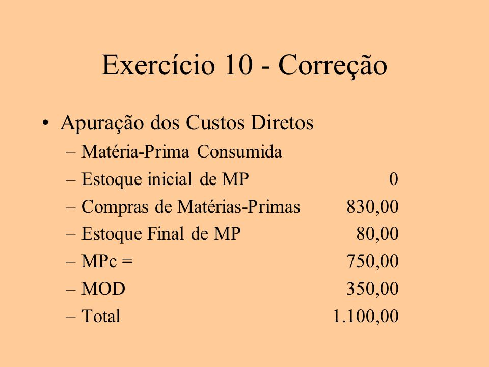 Exercício 10 - Correção Apuração dos Custos Diretos –Matéria-Prima Consumida –Estoque inicial de MP 0 –Compras de Matérias-Primas 830,00 –Estoque Fina