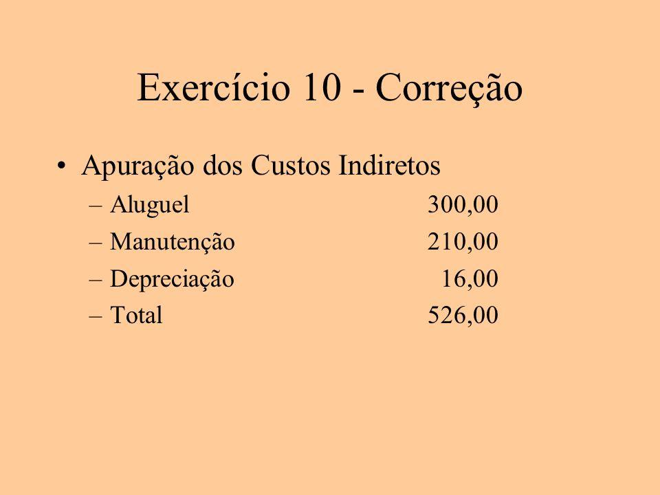 Exercício 10 - Correção Apuração dos Custos Indiretos –Aluguel300,00 –Manutenção210,00 –Depreciação 16,00 –Total526,00