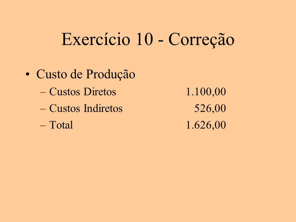 Exercício 10 - Correção Custo de Produção –Custos Diretos1.100,00 –Custos Indiretos 526,00 –Total1.626,00