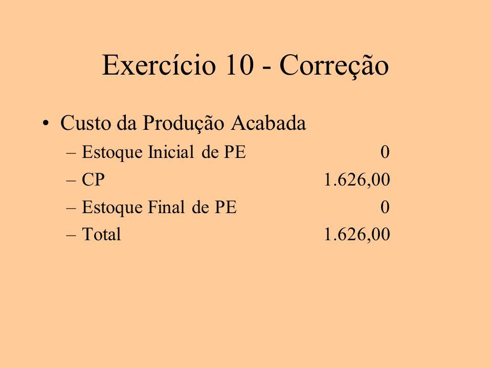 Exercício 10 - Correção Custo da Produção Acabada –Estoque Inicial de PE 0 –CP1.626,00 –Estoque Final de PE 0 –Total1.626,00