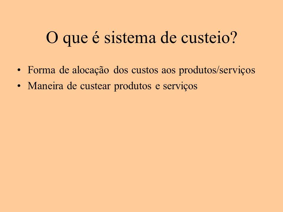 O que é sistema de custeio? Forma de alocação dos custos aos produtos/serviços Maneira de custear produtos e serviços