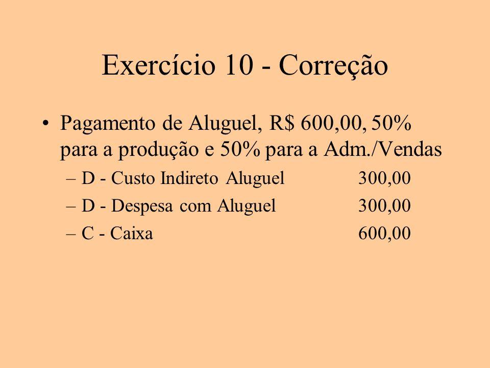 Exercício 10 - Correção Pagamento de Aluguel, R$ 600,00, 50% para a produção e 50% para a Adm./Vendas –D - Custo Indireto Aluguel300,00 –D - Despesa c