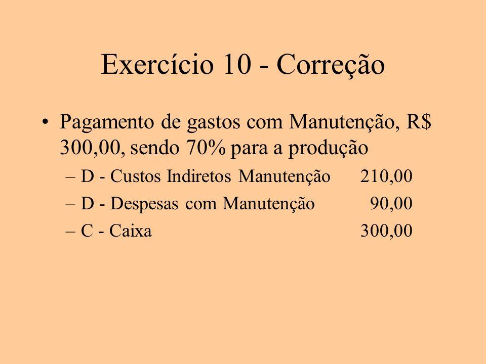 Exercício 10 - Correção Pagamento de gastos com Manutenção, R$ 300,00, sendo 70% para a produção –D - Custos Indiretos Manutenção210,00 –D - Despesas