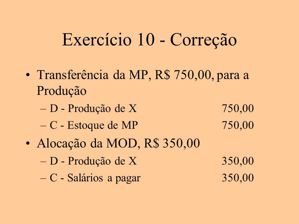 Exercício 10 - Correção Transferência da MP, R$ 750,00, para a Produção –D - Produção de X750,00 –C - Estoque de MP750,00 Alocação da MOD, R$ 350,00 –