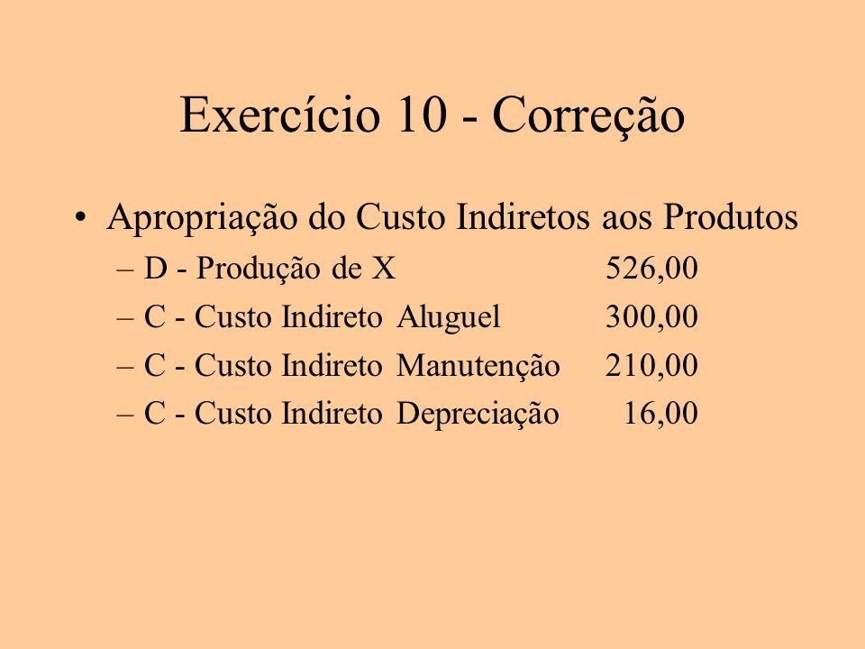 Exercício 10 - Correção Apropriação do Custo Indiretos aos Produtos –D - Produção de X526,00 –C - Custo Indireto Aluguel300,00 –C - Custo Indireto Man