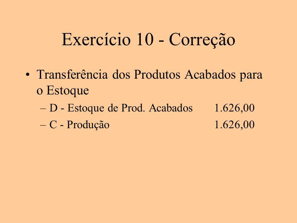 Exercício 10 - Correção Transferência dos Produtos Acabados para o Estoque –D - Estoque de Prod. Acabados1.626,00 –C - Produção1.626,00